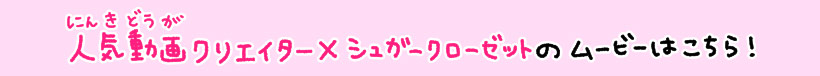 人気動画クリエイター×シュガークローゼットのムービーはこちら!